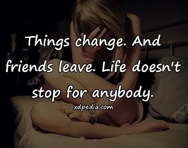 Things change. And friends leave. Life doesn't stop for anybody.