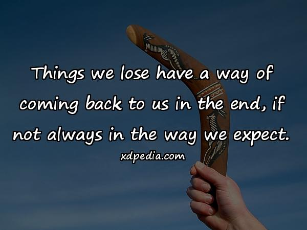 Things we lose have a way of coming back to us in the end, if not always in the way we expect.