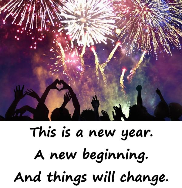 This is a new year. A new beginning. And things will change.