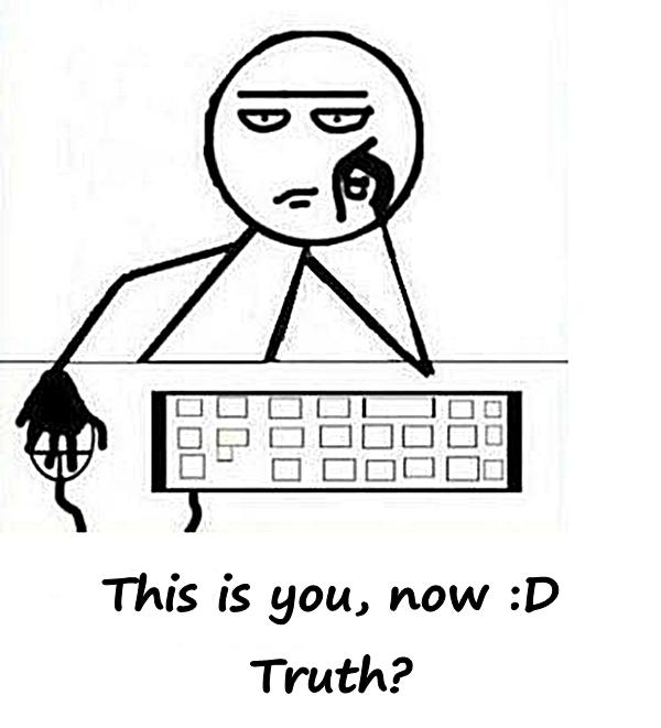 This is you, now :D Truth?