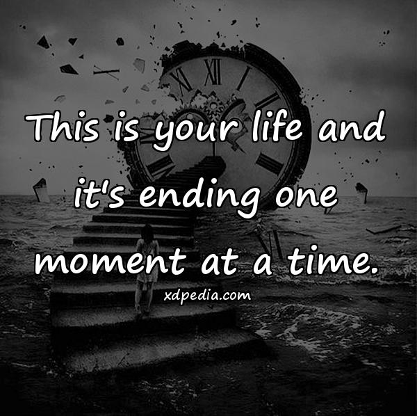 This is your life and it's ending one moment at a time.