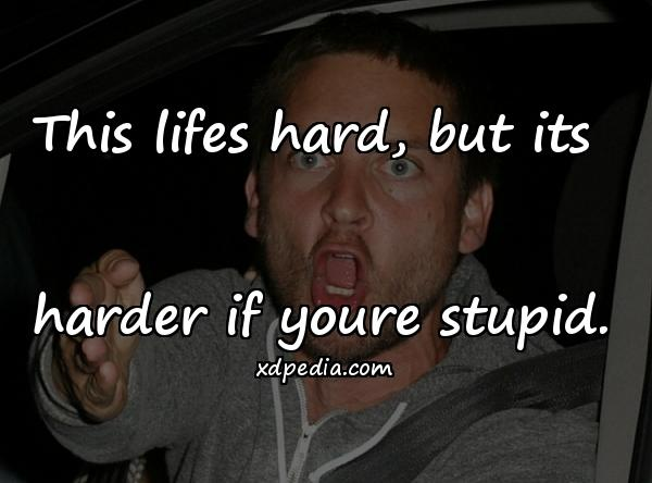 This lifes hard, but its harder if youre stupid.