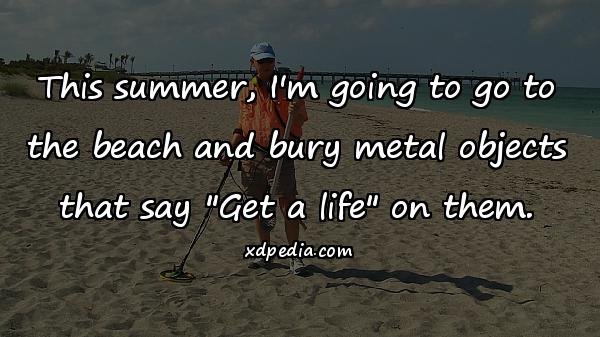 This summer, I'm going to go to the beach and bury metal objects that say