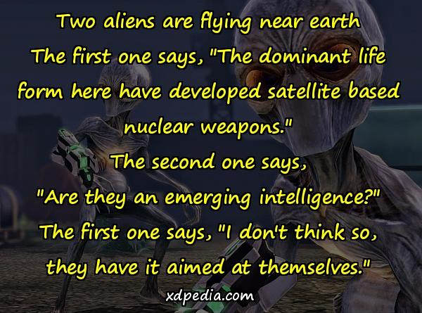 "Two aliens are flying near earth The first one says, ""The dominant life form here have developed satellite based nuclear weapons."" The second one says, ""Are they an emerging intelligence?"" The first one says, ""I don't think so, they have it aimed at themselves."""