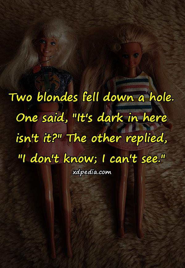 Two blondes fell down a hole. One said,