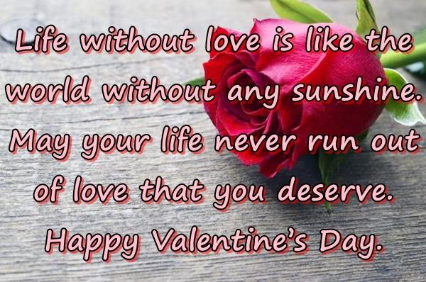 Life without love is like the world without any sunshine. May your life never run out of love that you deserve. Happy Valentines Day.