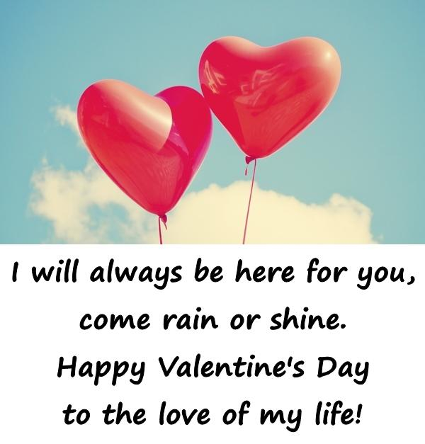 I will always be here for you, come rain or shine. Happy Valentine's Day to the love of my life!