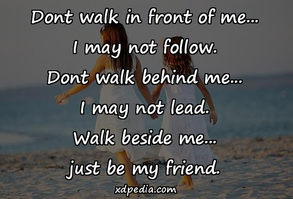 Dont walk in front of me... I may not follow. Dont walk behind me... I may not lead. Walk beside me... just be my friend.