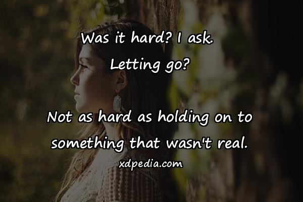 Was it hard? I ask. Letting go? Not as hard as holding on to something that wasn't real.