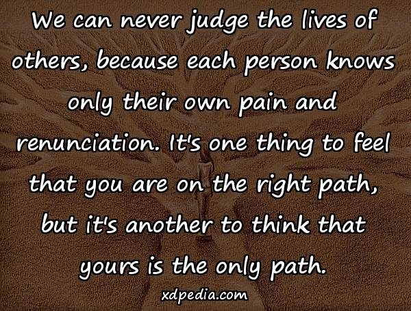 We can never judge the lives of others, because each person knows only their own pain and renunciation. It's one thing to feel that you are on the right path, but it's another to think that yours is the only path.