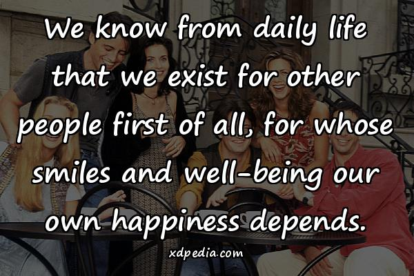 We know from daily life that we exist for other people first of all, for whose smiles and well-being our own happiness depends.