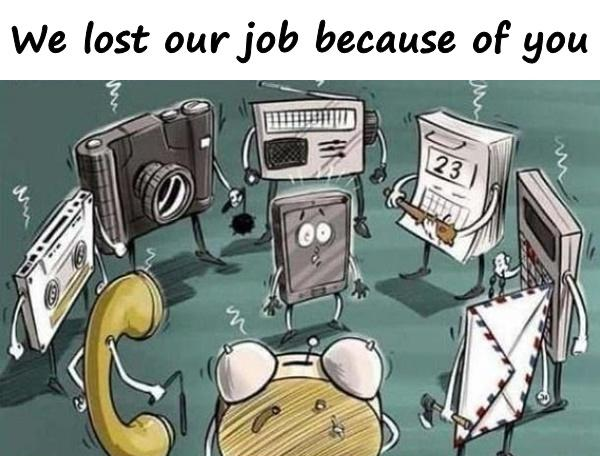 We lost our job because of you