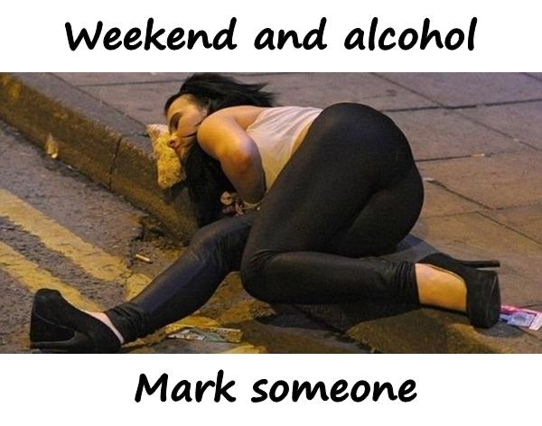 Weekend and alcohol. Mark someone.