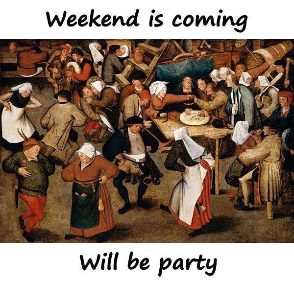 Weekend is coming, will be party!
