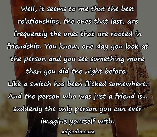 Well, it seems to me that the best relationships, the ones that last, are frequently the ones that are rooted in friendship. You know, one day you look at the person and you see something more than you did the night before. Like a switch has been flicked somewhere. And the person who was just a friend is... suddenly the only person you can ever imagine yourself with.