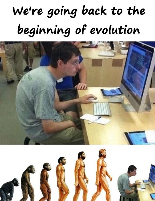 We're going back to the beginning of evolution