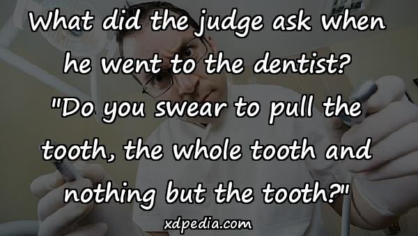 What did the judge ask when he went to the dentist?
