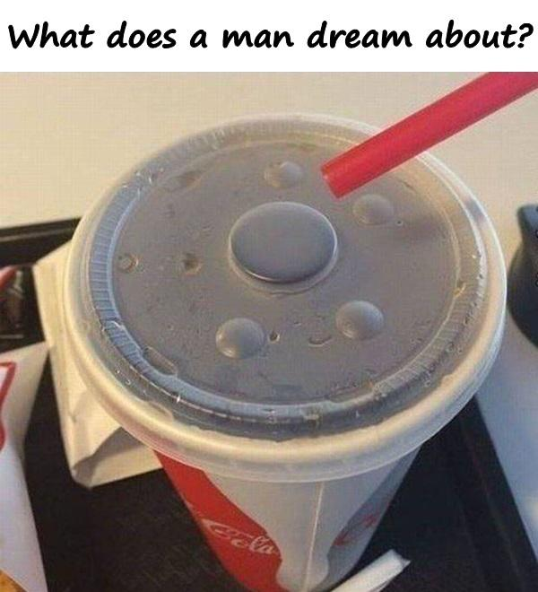 What does a man dream about?