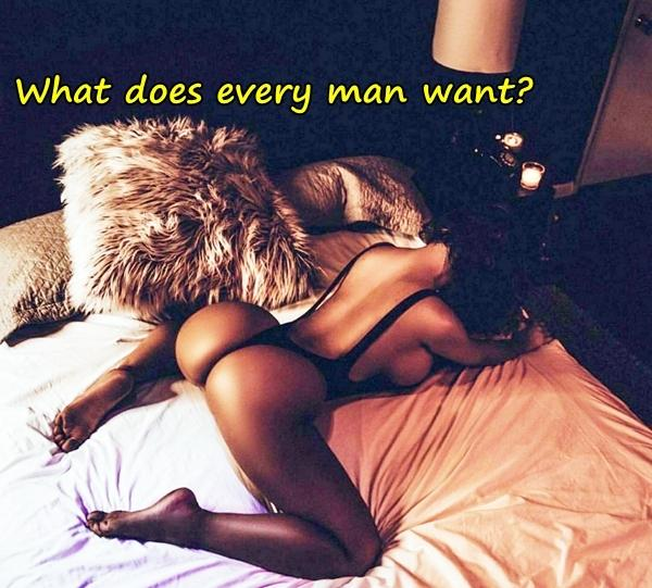 What does every man want?