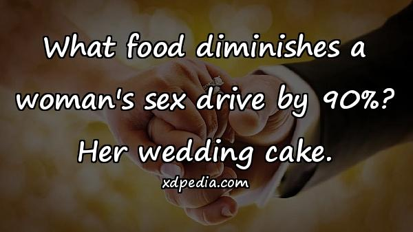 What food diminishes a woman's sex drive by 90%? Her wedding cake.