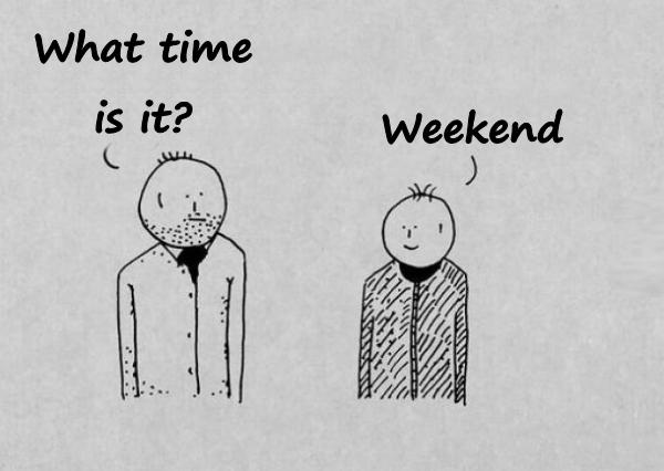 - What time is it? - Weekend.