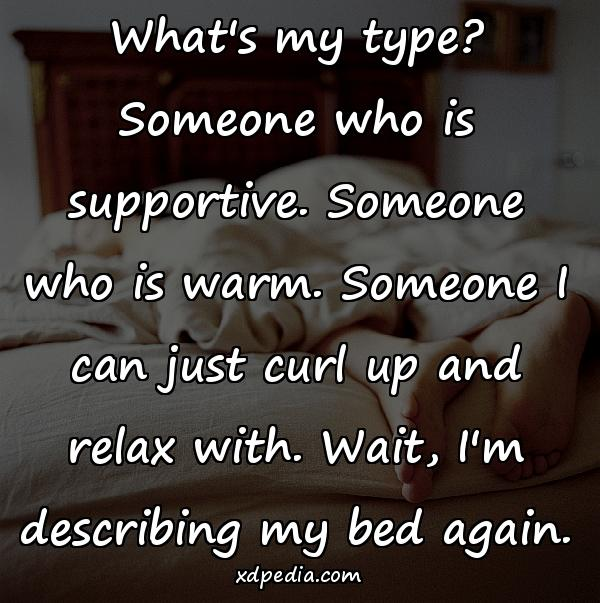 What's my type? Someone who is supportive. Someone who is warm. Someone I can just curl up and relax with. Wait, I'm describing my bed again.