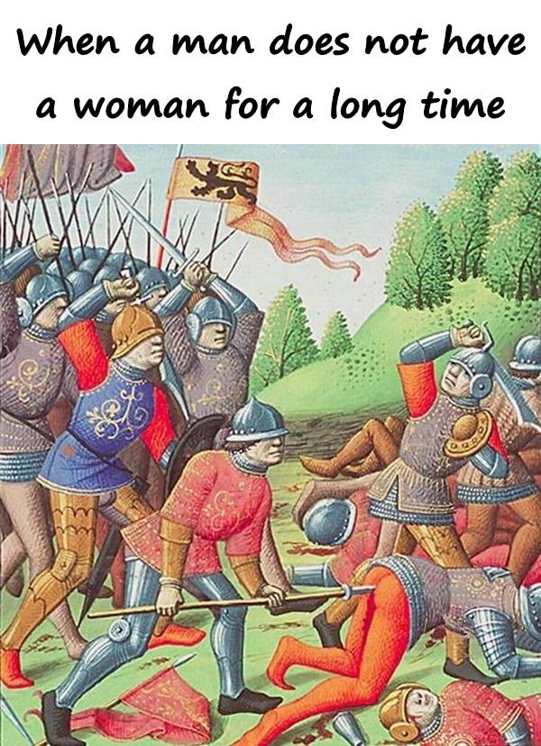 When a man does not have a woman for a long time