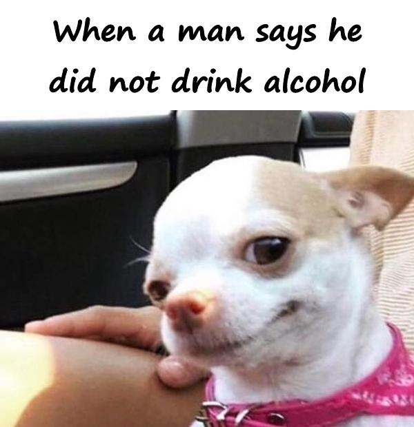 When a man says he did not drink alcohol