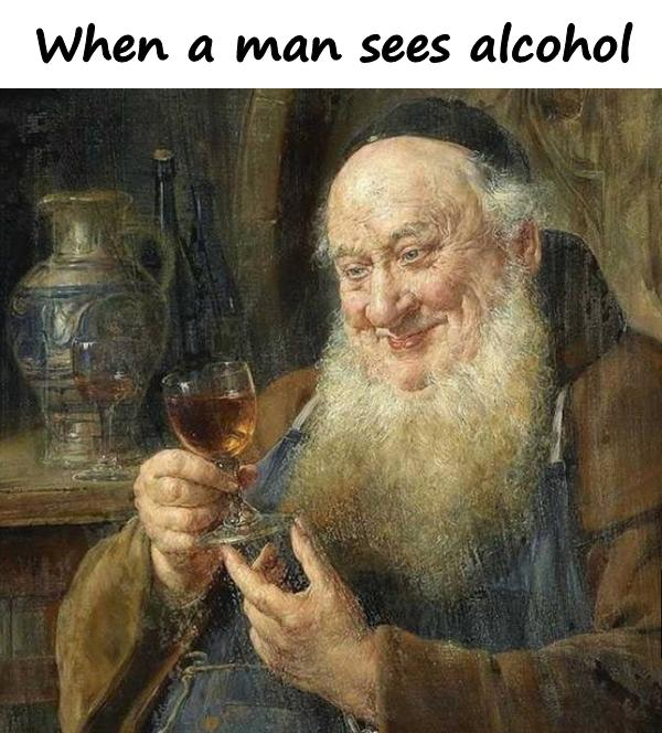 When a man sees alcohol