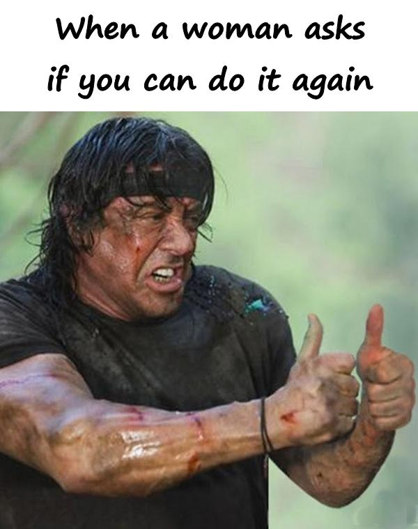 When a woman asks if you can do it again