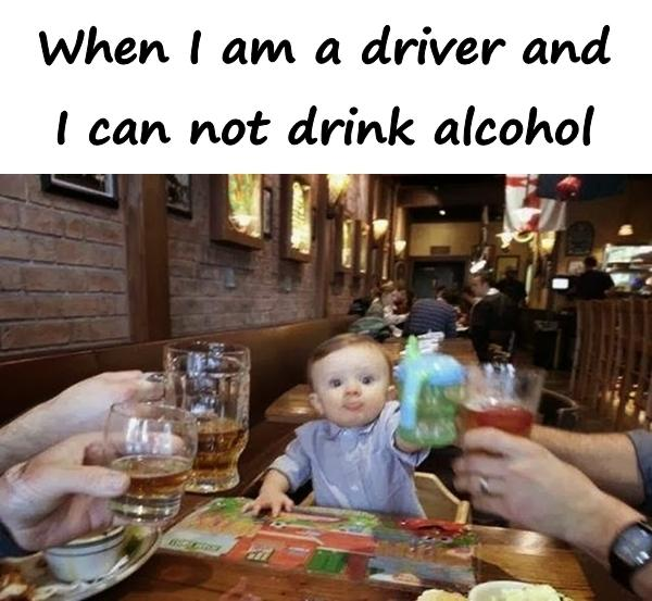 When I am a driver and I can not drink alcohol