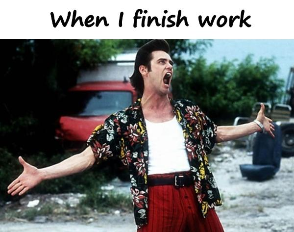 When I finish work
