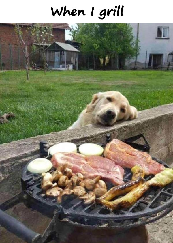 When I grill