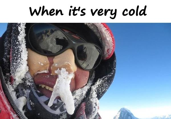 When it's very cold