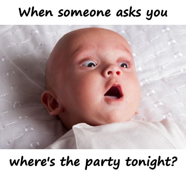 When someone asks you: where's the party tonight?