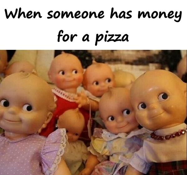 When someone has money for a pizza
