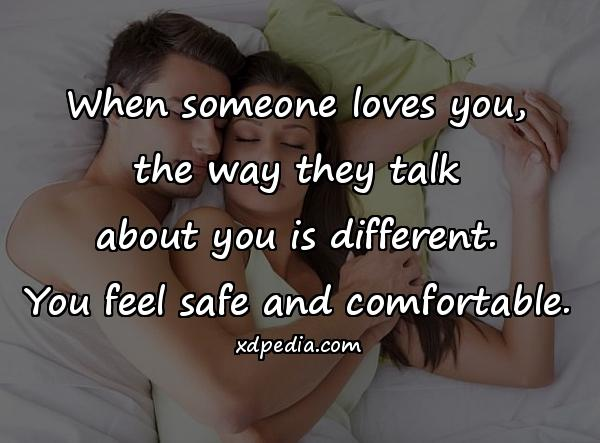 When someone loves you, the way they talk about you is different. You feel safe and comfortable.