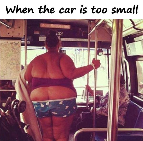 When the car is too small