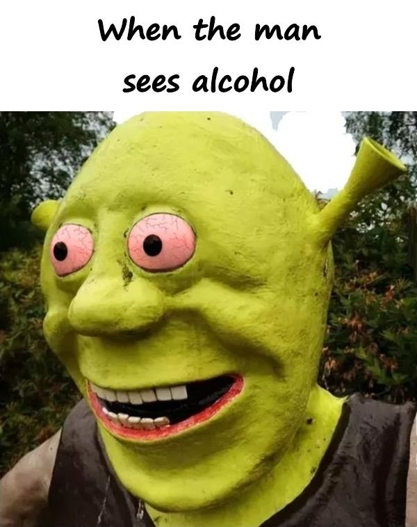 When the man sees alcohol