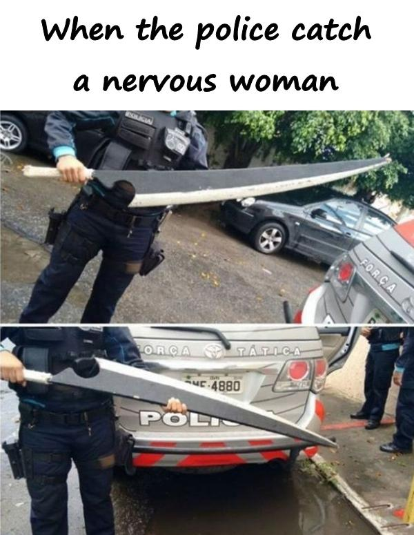 When the police catch a nervous woman