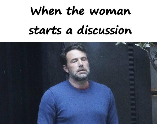 When the woman starts a discussion