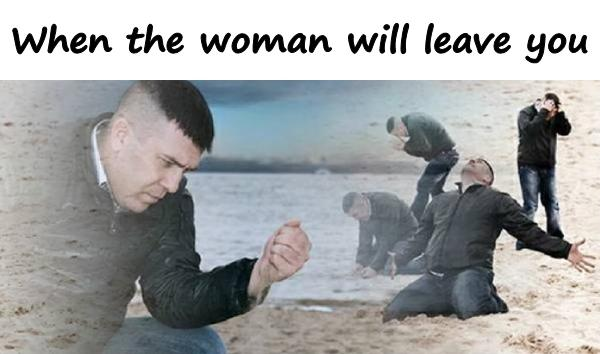 When the woman will leave you
