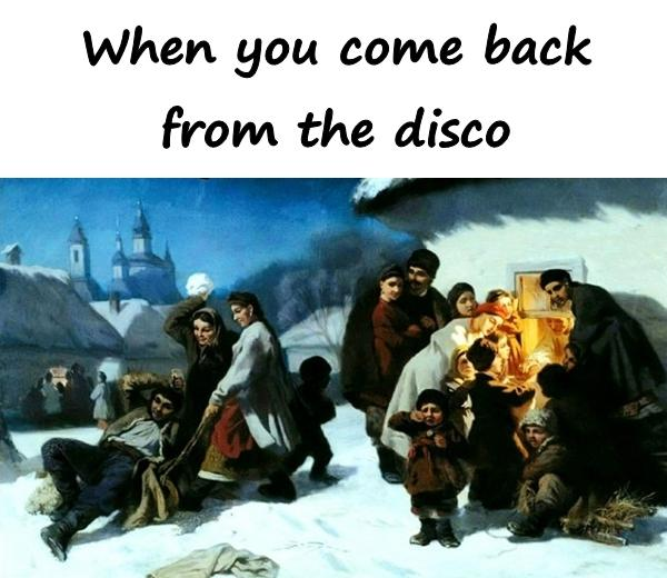 When you come back from the disco