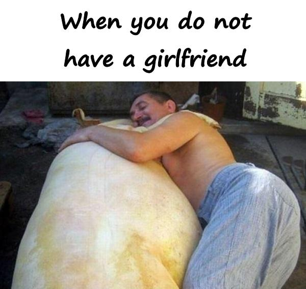 When you do not have a girlfriend
