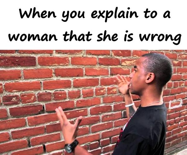 When you explain to a woman that she is wrong