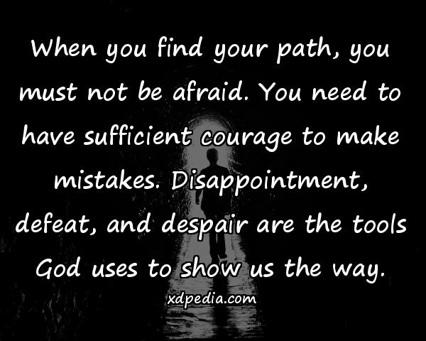 When you find your path, you must not be afraid. You need to have sufficient courage to make mistakes. Disappointment, defeat, and despair are the tools God uses to show us the way.