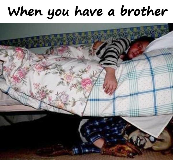 When you have a brother
