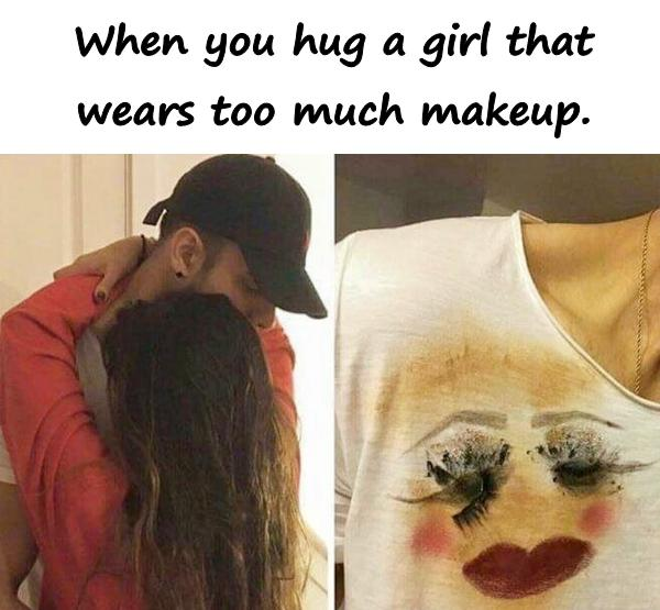 When you hug a girl that wears too much makeup.