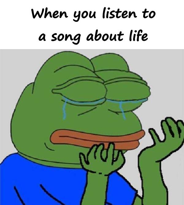 When you listen to a song about life