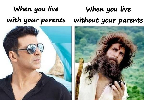 When you live with your parents and when you live without your parents